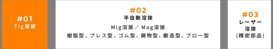 #01 Tig溶接 | #02 半自動溶接 Mig溶接/Mag溶接 樹脂型、プレス型、ゴム型、鋳物型、鍛造型、ブロー型 | #03 レーザー 溶接 (精密部品)